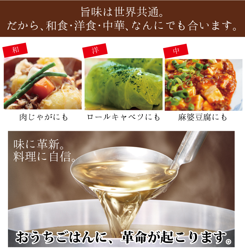 旨味は世界共通。和食・洋食・中華、何にでも合います。